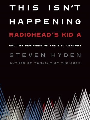 """""""This Isn't Happening: Radiohead's 'Kid A' and the Beginning of the 21st Century"""", by Steven Hyden"""